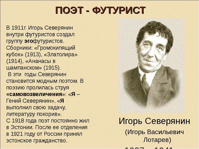 ПОЭТ - ФУТУРИСТ В 1911г. Игорь Северянин внутри футуристов создал группу эгоф...