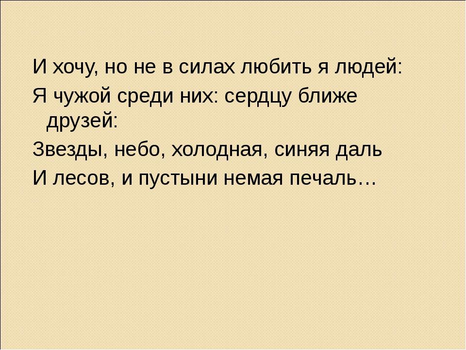 И хочу, но не в силах любить я людей: Я чужой среди них: сердцу ближе друзей:...