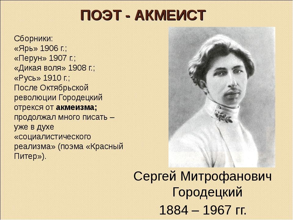 ПОЭТ - АКМЕИСТ Сборники: «Ярь» 1906 г.; «Перун» 1907 г.; «Дикая воля» 1908 г....