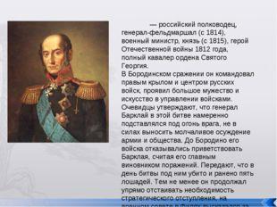 Михаи́л Богда́нович Баркла́й де То́лли — российский полководец, генерал-фель