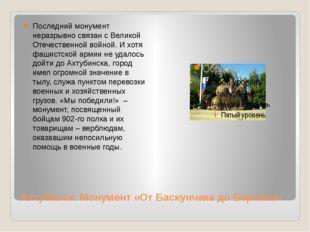 Ахтубинск. Монумент «От Баскунчака до Берлина» Последний монумент неразрывно