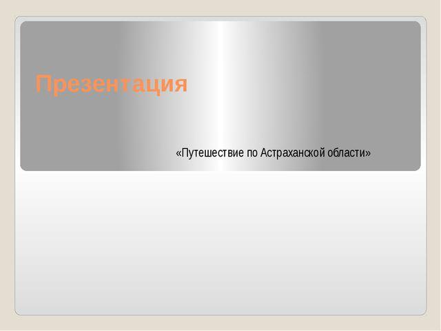 Презентация «Путешествие по Астраханской области»