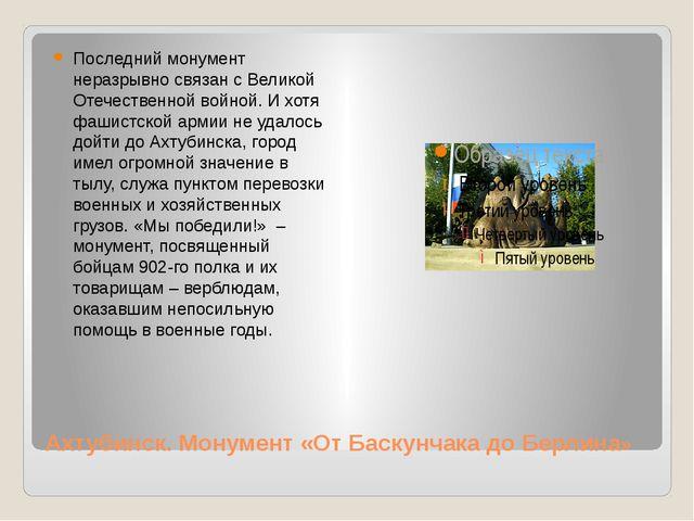 Ахтубинск. Монумент «От Баскунчака до Берлина» Последний монумент неразрывно...