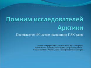 Посвящается 100-летию экспедиции Г.Я.Седова Учитель географии МКОУ средняя шк