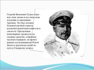 Георгий Яковлевич Седов отдал всю свою жизнь и все свои силы изучению и завое