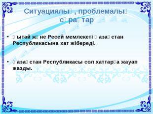 Ситуациялық, проблемалық сұрақтар Қытай және Ресей мемлекеті Қазақстан Респуб