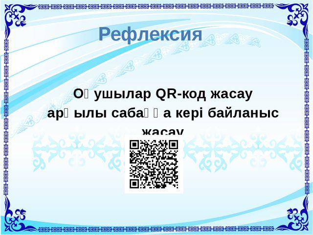 Рефлексия Оқушылар QR-код жасау арқылы сабаққа кері байланыс жасау