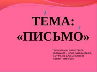 ТЕМА: «ПИСЬМО» Презентацию подготовила Варламова Нелля Владимировна учитель н