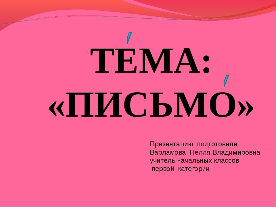 ТЕМА: «ПИСЬМО» Презентацию подготовила Варламова Нелля Владимировна учитель н...