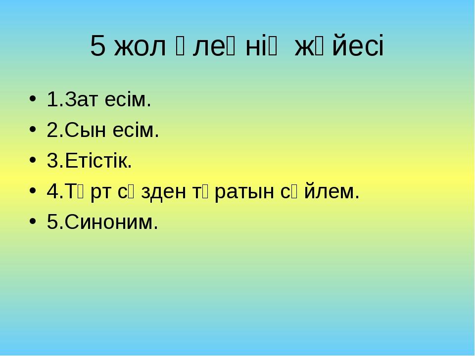 5 жол өлеңнің жүйесі 1.Зат есім. 2.Сын есім. 3.Етістік. 4.Төрт сөзден тұратын...