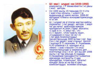 Шәмші Қалдаяқов (1930-1992) композитор. ҚР Мемелекеттік әнұраны әнінің авторы