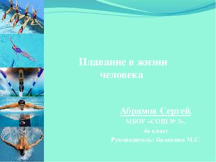 Плавание в жизни человека Абрамов Сергей, МБОУ «СОШ № 3», 4а класс Руководит