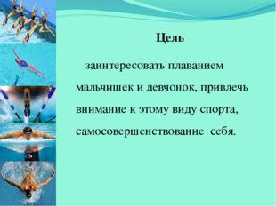Цель заинтересовать плаванием мальчишек и девчонок, привлечь внимание к этом