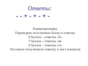 Ответы: - - + - + - + - Взаимопроверка. Переведите полученные баллы в отметк