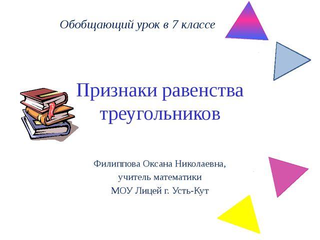 Признаки равенства треугольников Филиппова Оксана Николаевна, учитель математ...