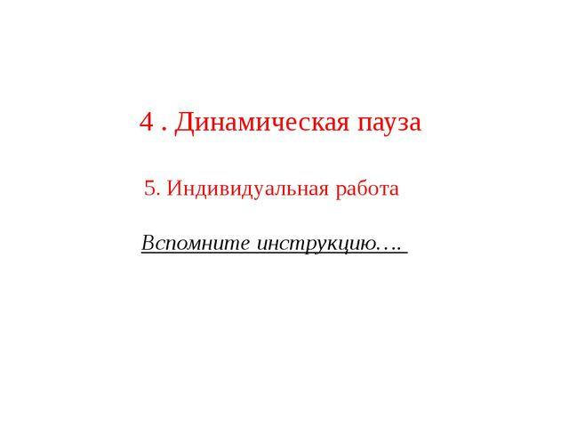 4 . Динамическая пауза 5. Индивидуальная работа Вспомните инструкцию….