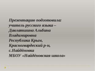 Презентацию подготовила: учитель русского языка – Давлатшина Альбина Владимир
