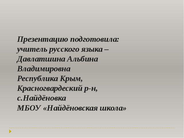 Презентацию подготовила: учитель русского языка – Давлатшина Альбина Владимир...