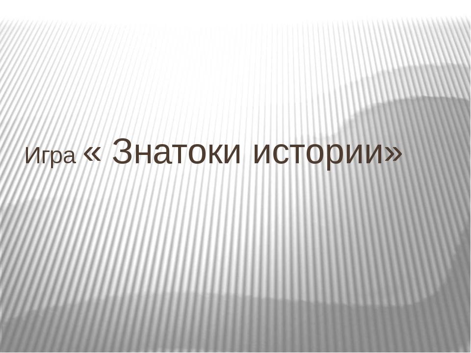 Игра « Знатоки истории»