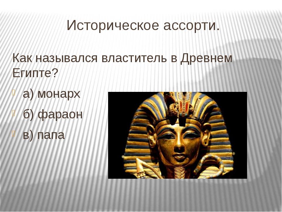 Историческое ассорти. Как назывался властитель в Древнем Египте? а) монарх б)...