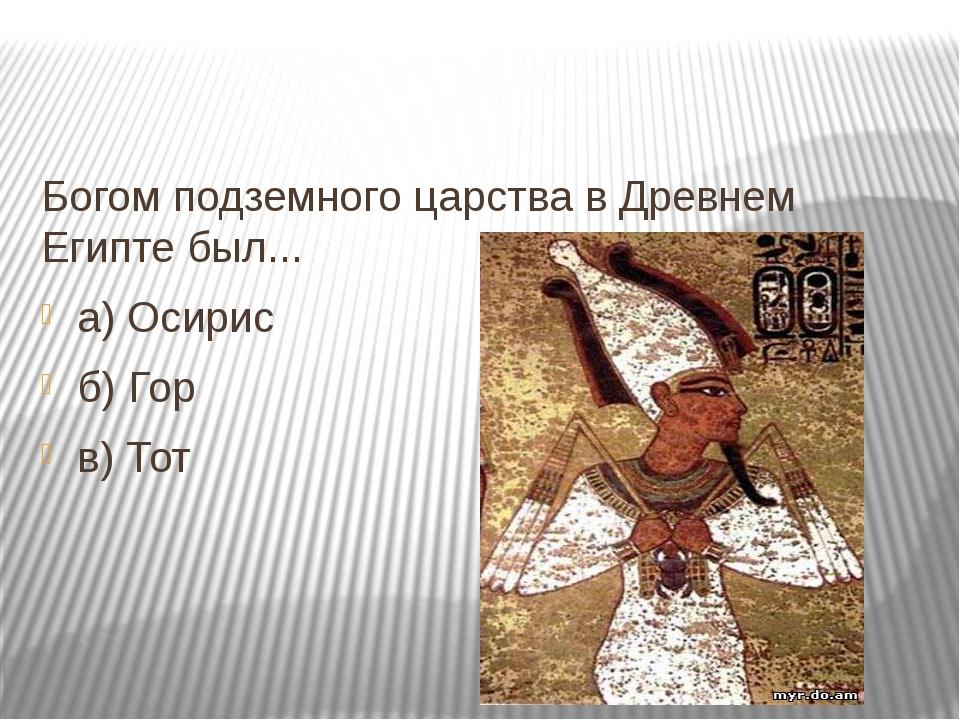 Богом подземного царства в Древнем Египте был... а) Осирис б) Гор в) Тот