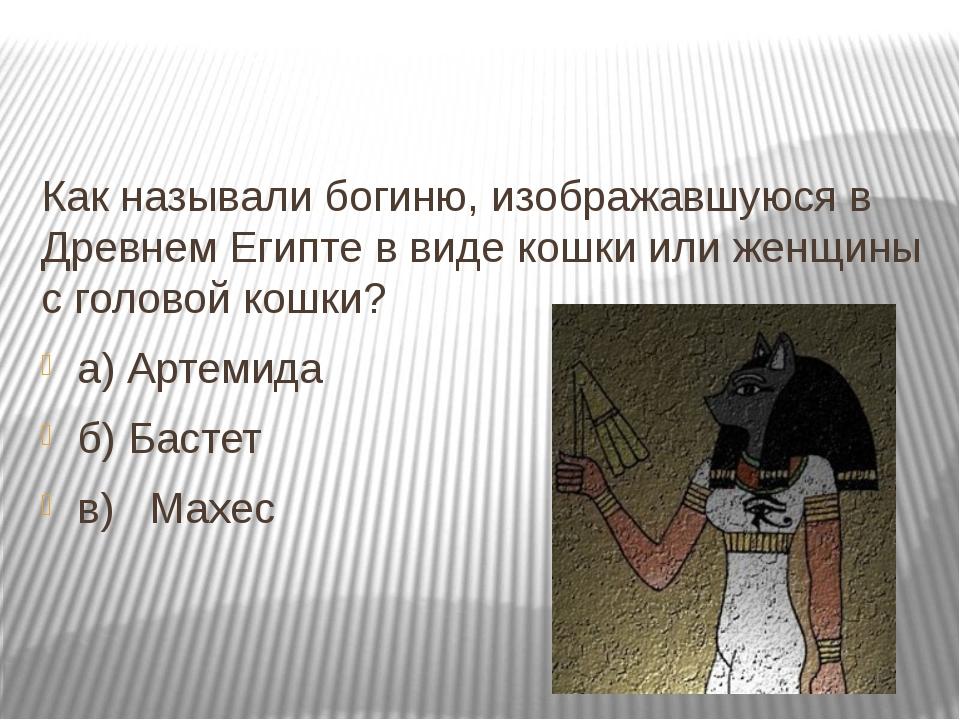 Как называли богиню, изображавшуюся в Древнем Египте в виде кошки или женщин...
