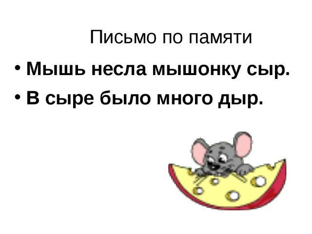 Письмо по памяти Мышь несла мышонку сыр. В сыре было много дыр.