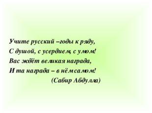 Учите русский –годы к ряду, С душой, с усердием, с умом! Вас ждёт великая на