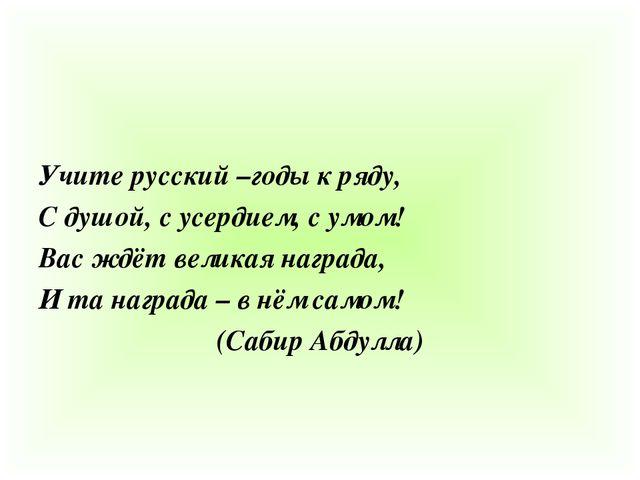 Учите русский –годы к ряду, С душой, с усердием, с умом! Вас ждёт великая на...