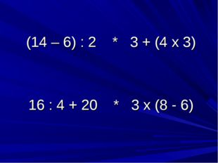 (14 – 6) : 2 * 3 + (4 х 3) 16 : 4 + 20 * 3 х (8 - 6)