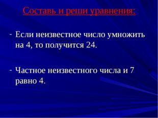 Составь и реши уравнения: Если неизвестное число умножить на 4, то получится