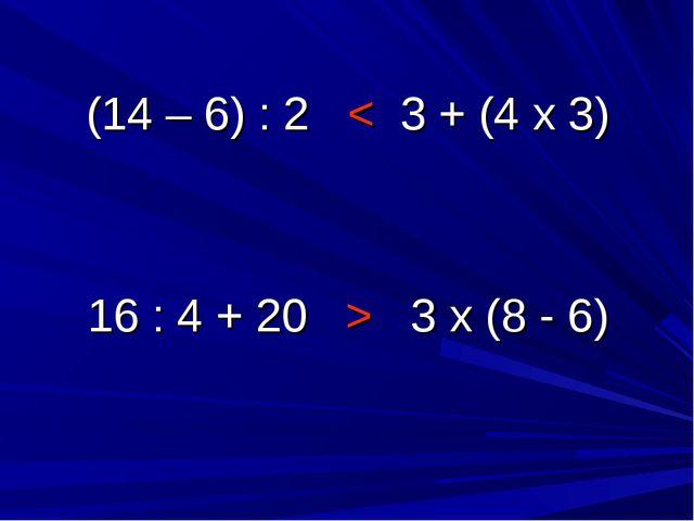 (14 – 6) : 2 < 3 + (4 х 3) 16 : 4 + 20 > 3 х (8 - 6)