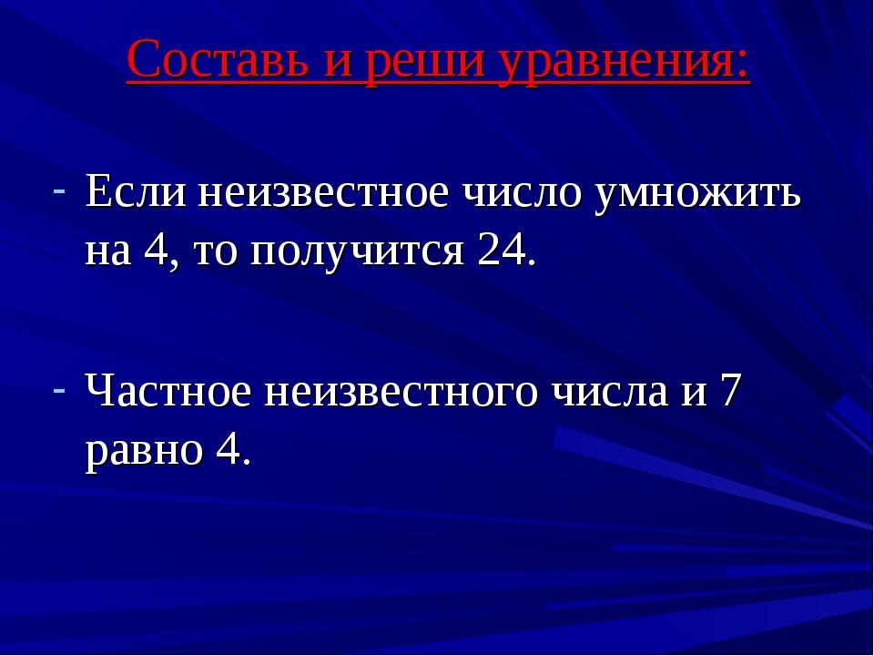 Составь и реши уравнения: Если неизвестное число умножить на 4, то получится...