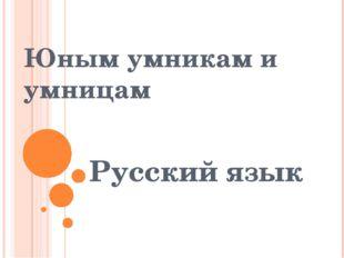 Русский язык Юным умникам и умницам