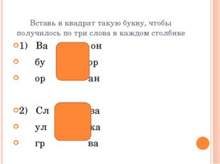 Вставь в квадрат такую букву, чтобы получилось по три слова в каждом столбике