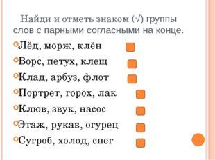 Найди и отметь знаком (√) группы слов с парными согласными на конце. Лёд, мор