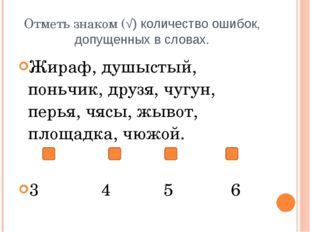 Отметь знаком (√) количество ошибок, допущенных в словах. Жираф, душыстый, по