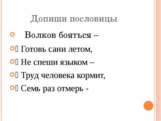 Допиши пословицы ֍ Волков бояться – ֍ Готовь сани летом, ֍ Не спеши языком –...