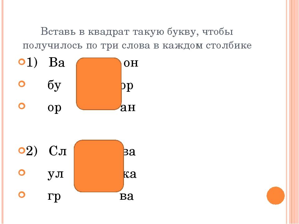 Вставь в квадрат такую букву, чтобы получилось по три слова в каждом столбике...
