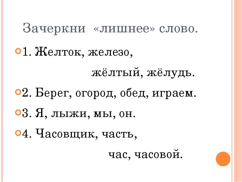 Зачеркни «лишнее» слово. 1. Желток, железо, жёлтый, жёлудь. 2. Берег, огород,...