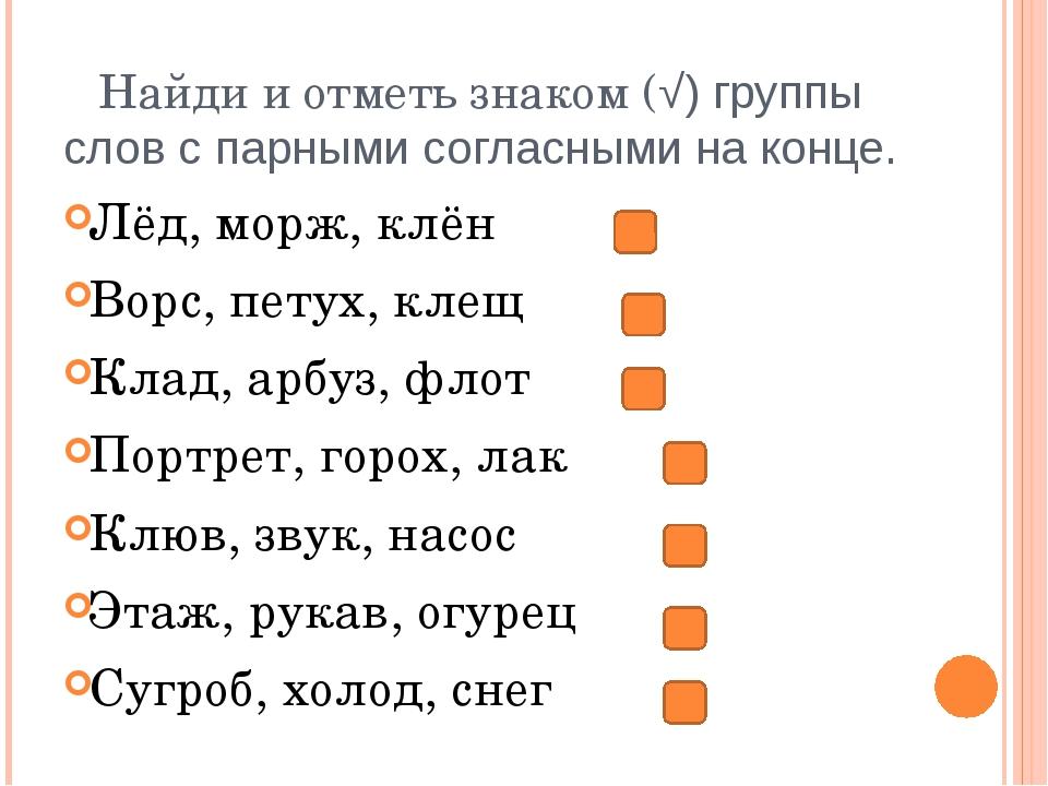 Найди и отметь знаком (√) группы слов с парными согласными на конце. Лёд, мор...