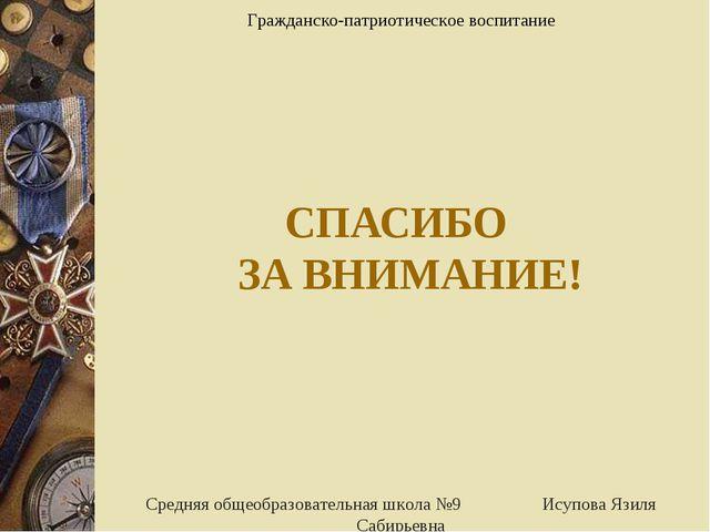 СПАСИБО ЗА ВНИМАНИЕ! Средняя общеобразовательная школа №9 Исупова Язиля Сабир...