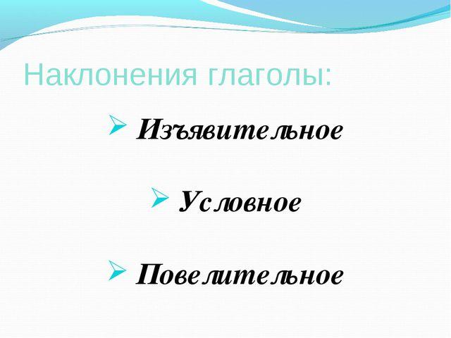 Наклонения глаголы: Изъявительное Условное Повелительное