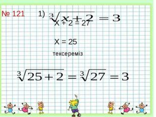 № 121 1)   Х + 2 = 27  Х = 25 тексереміз