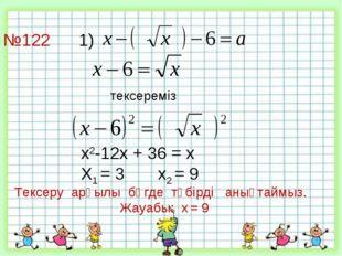 №122 1)     тексереміз х2-12х + 36 = х Х1 = 3 х2 = 9 Тексеру арқыл