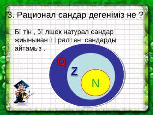 3. Рационал сандар дегеніміз не ? Бүтін , бөлшек натурал сандар жиынынан құра