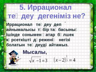 5. Иррационал теңдеу дегеніміз не? . Иррационал теңдеу деп айнымалысы түбір т
