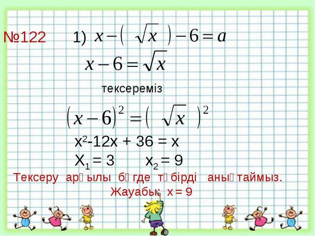 №122 1)     тексереміз х2-12х + 36 = х Х1 = 3 х2 = 9 Тексеру арқыл...