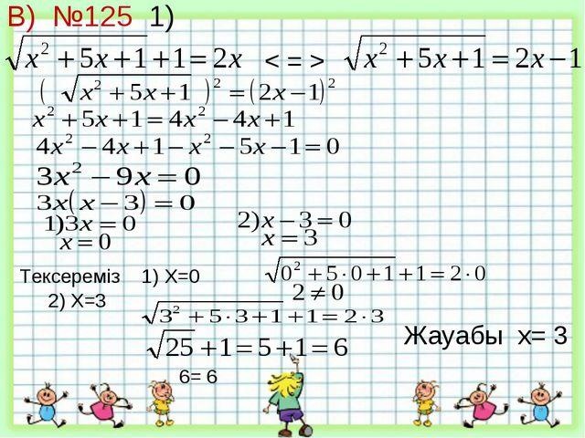 В) №125 1) < = > Тексереміз 1) X=0 2) X=3 6= 6 Жауабы x= 3