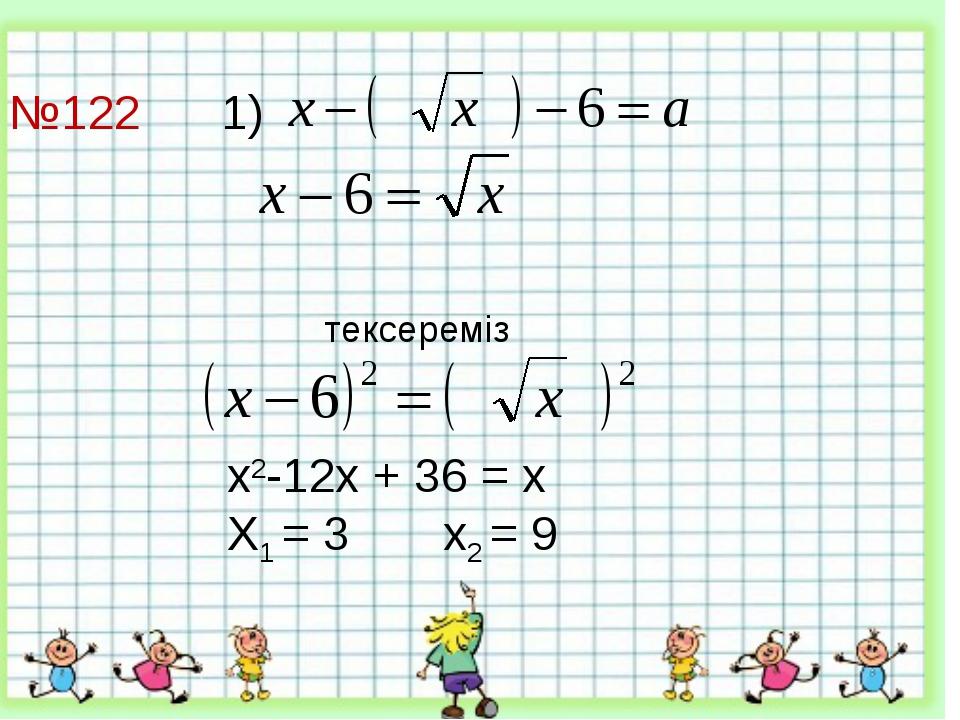 №122 1)     тексереміз х2-12х + 36 = х Х1 = 3 х2 = 9